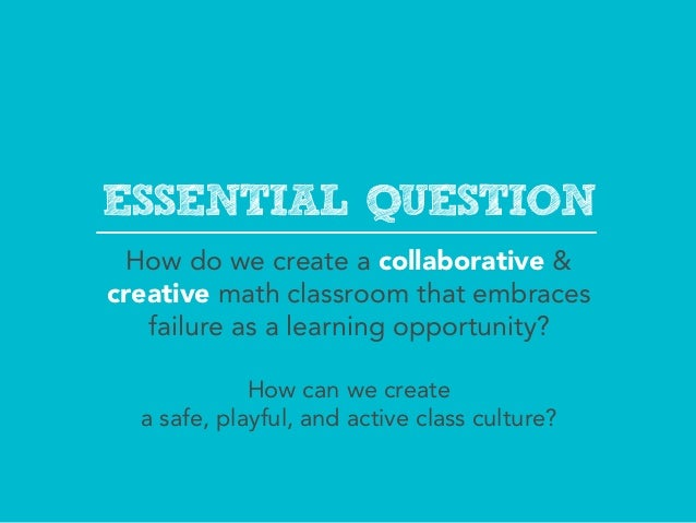 ESSENTIAL QUESTION  How do we create a collaborative &creative math classroom that embraces   failure as a learning opport...
