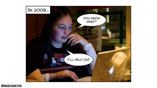 In 2008… i need to do something You know what? I'll help out @mseckington