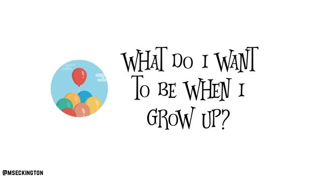 What do I want to be when I grow up? @mseckington