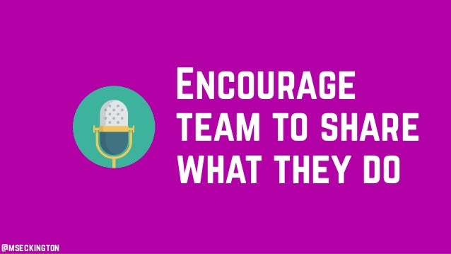 @mseckington Encourage team to share what they do