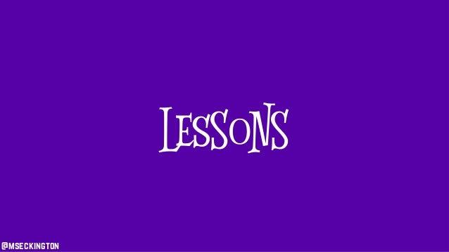 @mseckington Lessons @mseckington