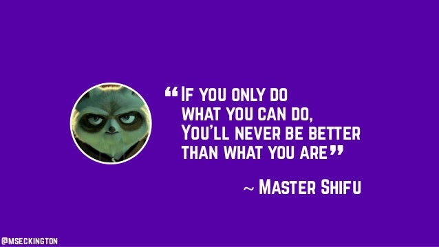 """If you only do what you can do, You'll never be better than what you are """" """"~ Master Shifu @mseckington"""