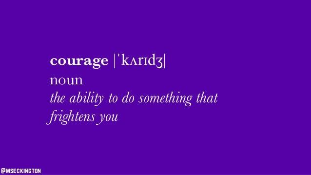 courage |ˈkʌrɪdʒ| noun the ability to do something that frightens you @mseckington