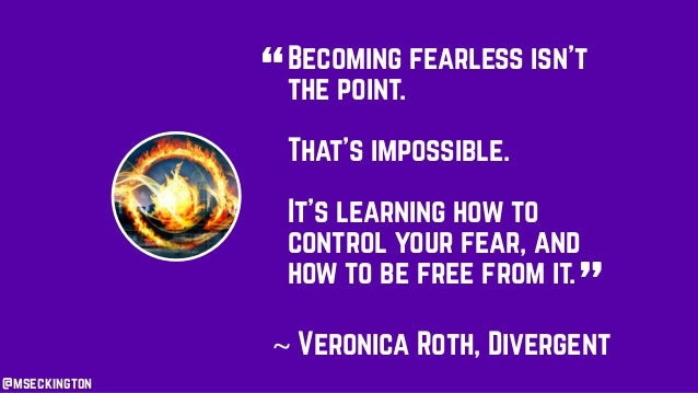 Becoming fearless isn't the point. That's impossible. It's learning how to control your fear, and how to be free from it. ...