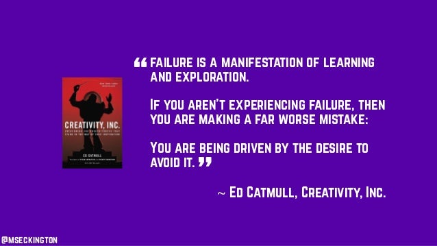 failure is a manifestation of learning and exploration. If you aren't experiencing failure, then you are making a far wors...