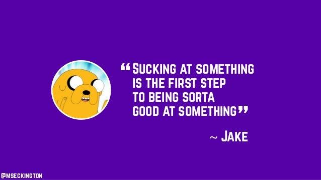 "Sucking at something is the first step to being sorta good at something "" ""~ Jake @mseckington"