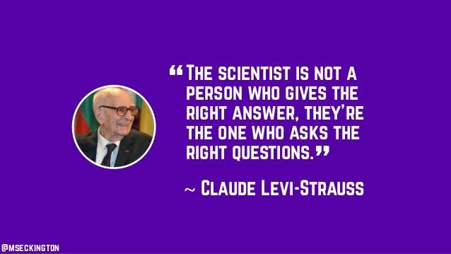 """The scientist is not a person who gives the right answer, they're the one who asks the right questions. """" """"~ Claude Levi-S..."""