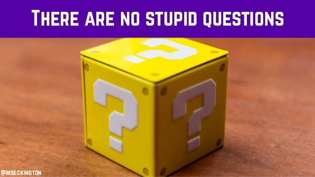 There are no stupid questions @mseckington