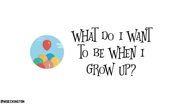 @mseckington What do I want to be when I grow up?