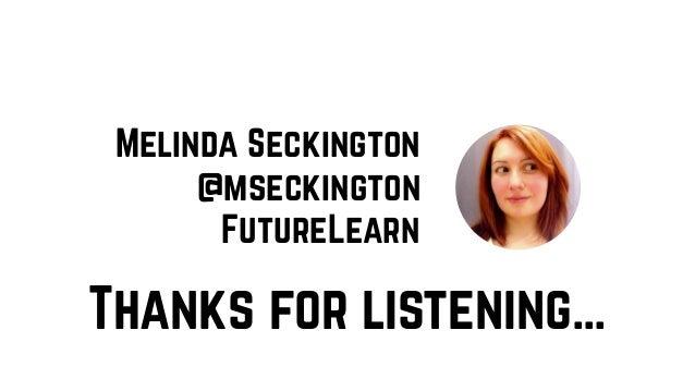 Thanks for listening… Melinda Seckington FutureLearn @mseckington
