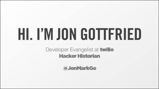 HI. I'M JON GOTTFRIED Developer Evangelist at twilio Hacker Historian !  @JonMarkGo