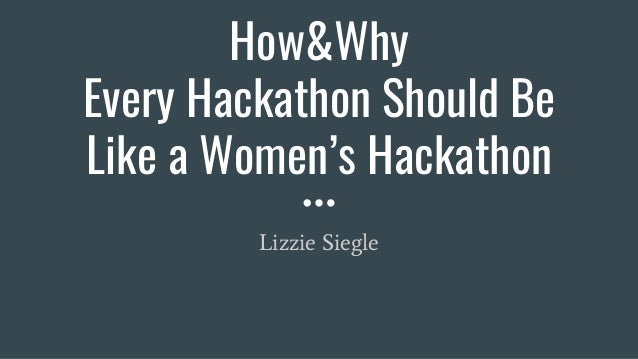 How&Why Every Hackathon Should Be Like a Women's Hackathon Lizzie Siegle