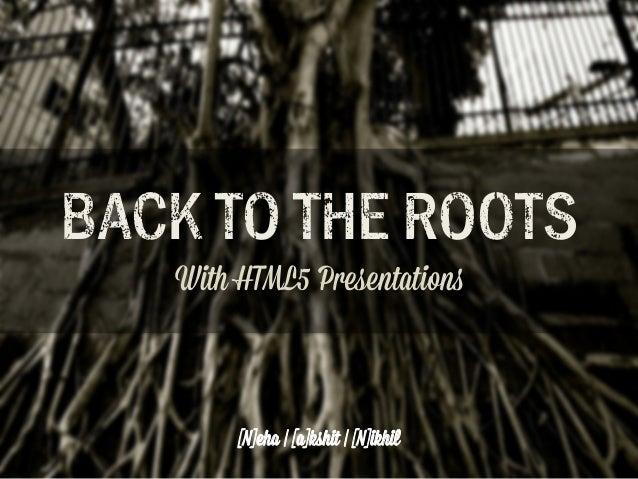 "BACK TO T!E RO""TS With HTML5 Presentation!  [N]eha | [a]kshit | [N]ikhil"