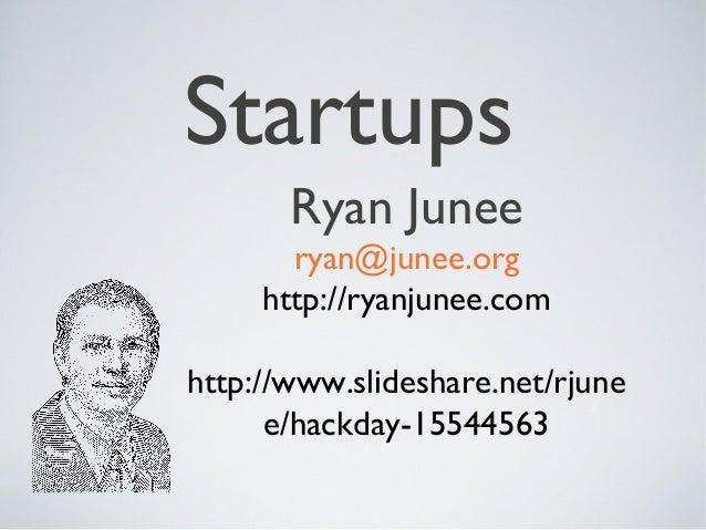 Startups       Ryan Junee       ryan@junee.org     http://ryanjunee.comhttp://www.slideshare.net/rjune      e/hackday-1554...
