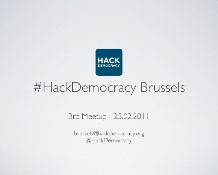 #HackDemocracy Brussels     3rd Meetup - 23.02.2011      brussels@hackdemocracy.org           @HackDemocracy