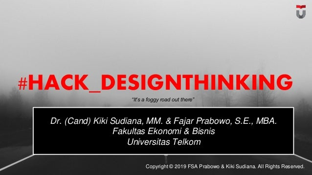 "#HACK_DESIGNTHINKING Copyright © 2019 FSA Prabowo & Kiki Sudiana. All Rights Reserved. ""It's a foggy road out there"" Dr. (..."