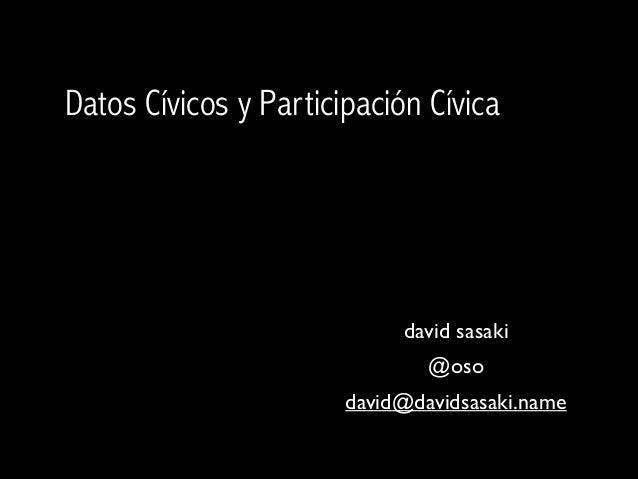Datos Cívicos y Participación Cívica  david sasaki  @oso  david@davidsasaki.name