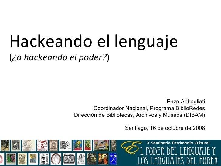 Hackeando el lenguaje  ( ¿o hackeando el poder? ) Enzo Abbagliati Coordinador Nacional, Programa BiblioRedes Dirección de ...