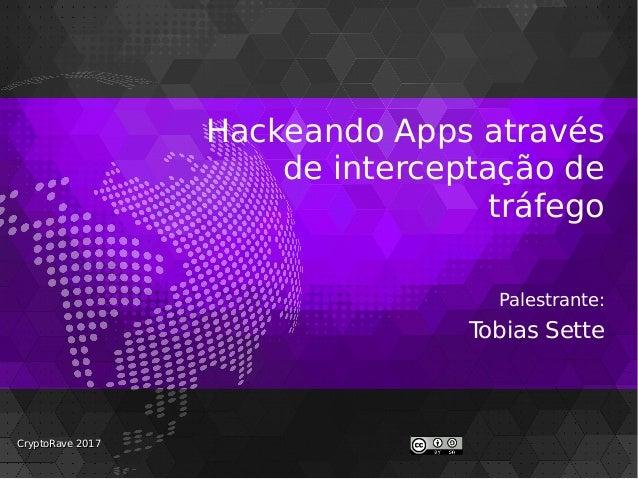 Hackeando Apps através de interceptação de tráfego Palestrante: Tobias Sette CryptoRave 2017CryptoRave 2017