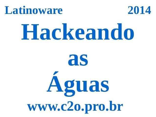 Latinoware 2014  Hackeando  as  Águas  www.c2o.pro.br