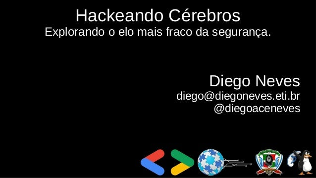 Hackeando Cérebros Explorando o elo mais fraco da segurança. Diego Neves diego@diegoneves.eti.br @diegoaceneves
