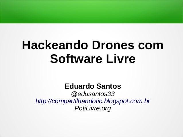 Hackeando Drones com Software Livre Eduardo Santos @edusantos33 http://compartilhandotic.blogspot.com.br PotiLivre.org