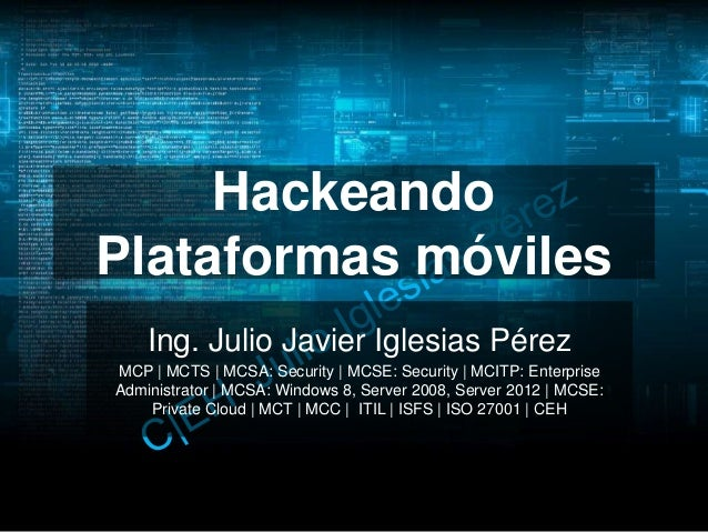 Hackeando Plataformas móviles Ing. Julio Javier Iglesias Pérez MCP | MCTS | MCSA: Security | MCSE: Security | MCITP: Enter...