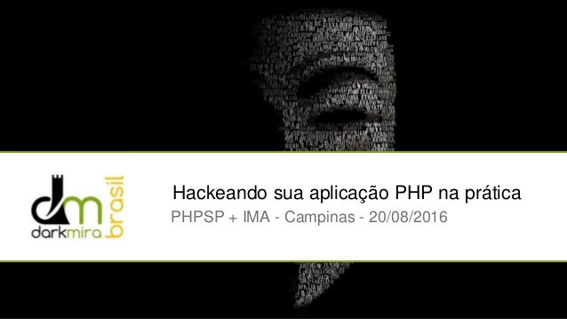 Hackeando sua aplicação PHP na prática PHPSP + IMA - Campinas - 20/08/2016