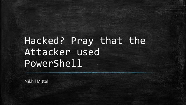 Hacked? Pray that the Attacker used PowerShell Nikhil Mittal