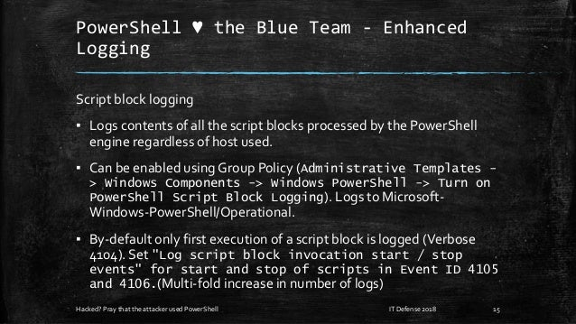 PowerShell ♥ the Blue Team - Enhanced Logging Script block logging ▪ Logs contents of all the script blocks processed by t...