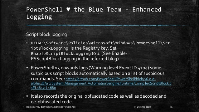 PowerShell ♥ the Blue Team - Enhanced Logging Script block logging ▪ HKLM:SoftwarePoliciesMicrosoftWindowsPowerShellScr ip...