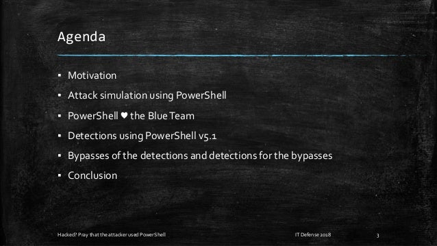Agenda ▪ Motivation ▪ Attack simulation using PowerShell ▪ PowerShell ♥ the BlueTeam ▪ Detections using PowerShell v5.1 ▪ ...