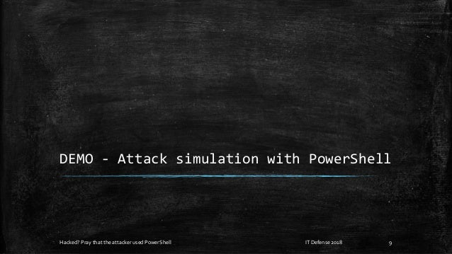 DEMO - Attack simulation with PowerShell Hacked? Pray that the attacker used PowerShell IT Defense 2018 9