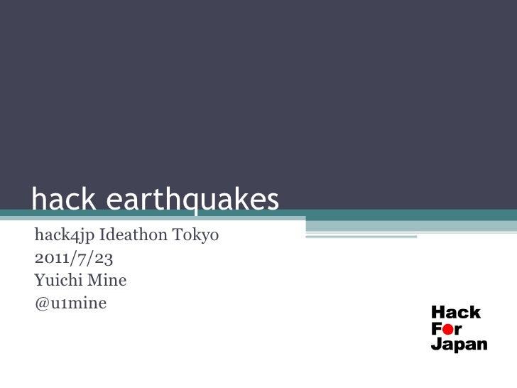 hack earthquakeshack4jp Ideathon Tokyo2011/7/23Yuichi Mine@u1mine