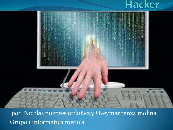 Hacker<br /> por: Nicolas puentes ordoñez y Uveymarrenza molina<br />Grupo 1 informatica medica I <br />