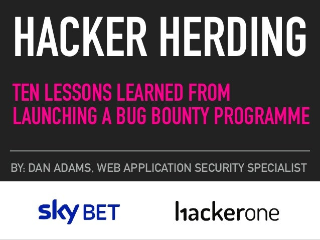 TEN LESSONS LEARNED FROM LAUNCHING A BUG BOUNTY PROGRAMME HACKER HERDING BY: DAN ADAMS, WEB APPLICATION SECURITY SPECIALIST