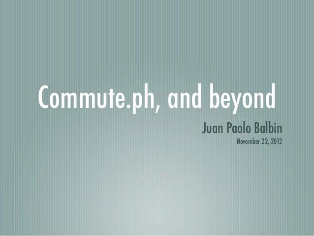 Commute.ph, and beyond               Juan Paolo Balbin                      November 22, 2012