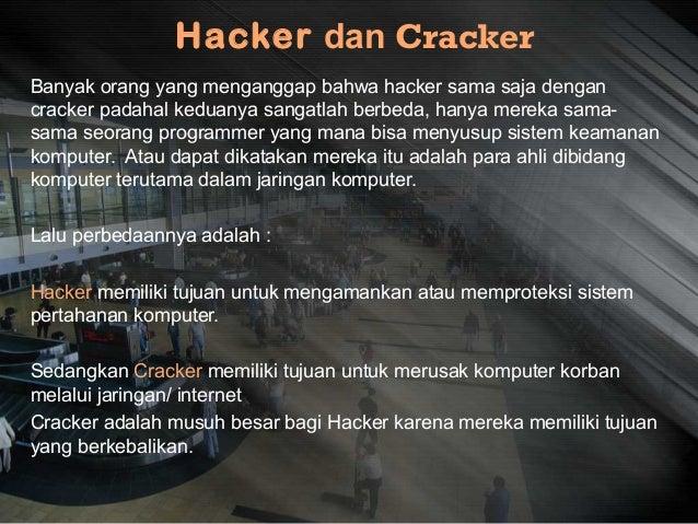 Hacker dan Cracker Banyak orang yang menganggap bahwa hacker sama saja dengan cracker padahal keduanya sangatlah berbeda, ...