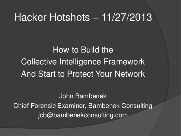 Hacker Hotshots – 11/27/2013 How to Build the Collective Intelligence Framework And Start to Protect Your Network John Bam...