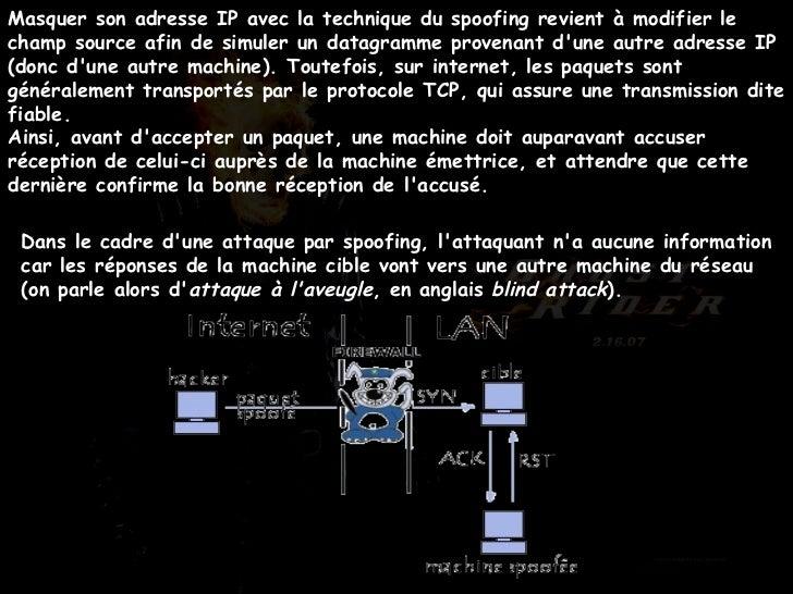 Masquer son adresse IP avec la technique du spoofing revient à modifier le champ source afin de simuler un datagramme prov...