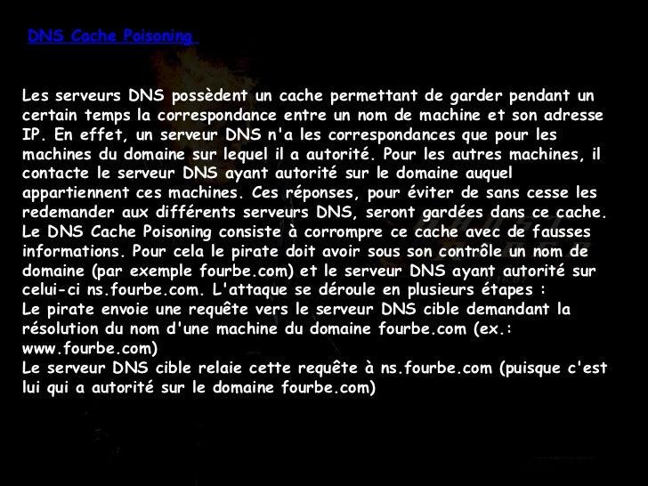 DNS Cache Poisoning  Les serveurs DNS possèdent un cache permettant de garder pendant un certain temps la correspondance e...