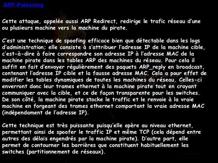 Cette attaque, appelée aussi ARP Redirect, redirige le trafic réseau d'une ou plusieurs machine vers la machine du pirate....