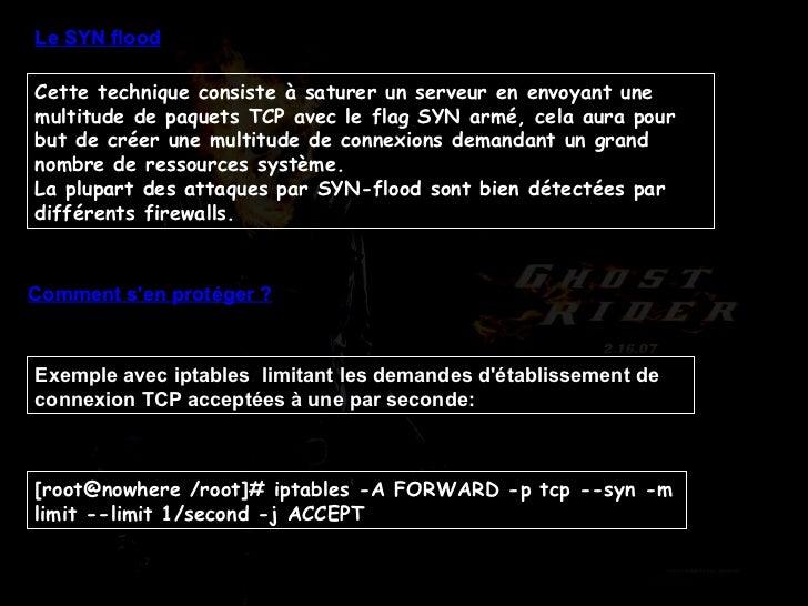 Le SYN flood Cette technique consiste à saturer un serveur en envoyant une multitude de paquets TCP avec le flag SYN armé,...