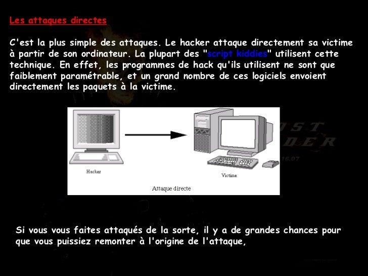 Les attaques directes C'est la plus simple des attaques. Le hacker attaque directement sa victime à partir de son ordinate...