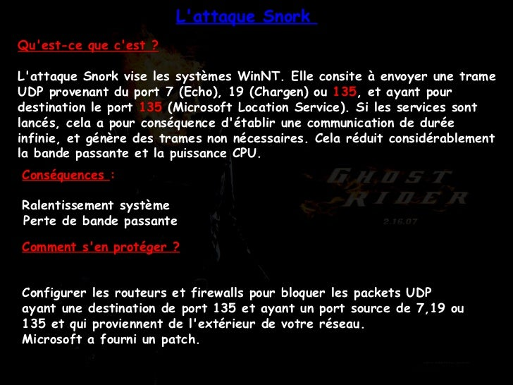 Qu'est-ce que c'est ? L'attaque Snork vise les systèmes WinNT. Elle consite à envoyer une trame UDP provenant du port 7 (E...