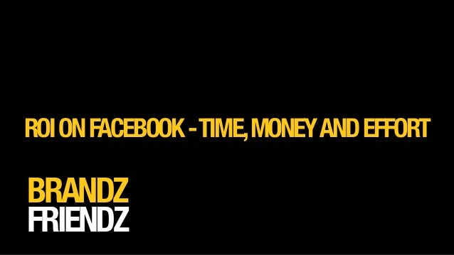 BRANDZ FRIENDZ ROIONFACEBOOK-TIME,MONEYANDEFFORT