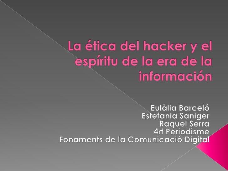 La ética del hacker y el espíritu de la era de la información<br />Eulàlia Barceló <br />Estefania Saniger<br />Raquel Ser...