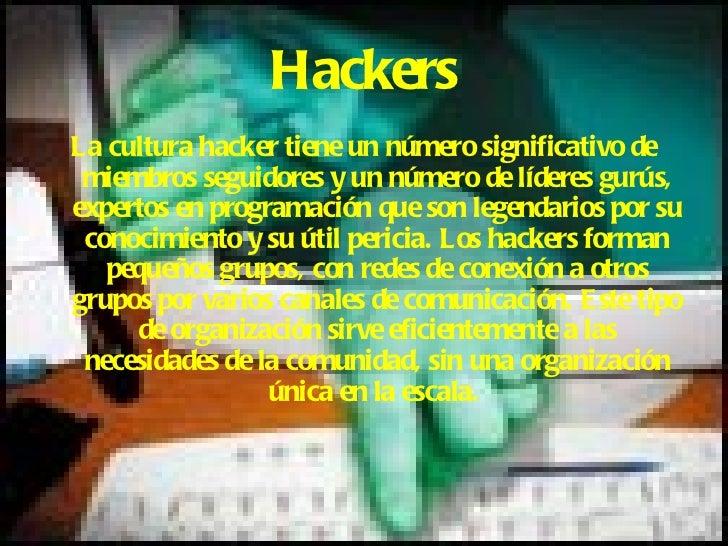 Hackers <ul><li>La cultura hacker tiene un número significativo de miembros seguidores y un número de líderes gurús, exper...