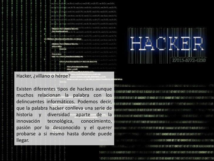 Hacker, ¿villano o héroe? <br />Existen diferentes tipos de hackers aunque muchos relacionan la palabra con los delincuent...