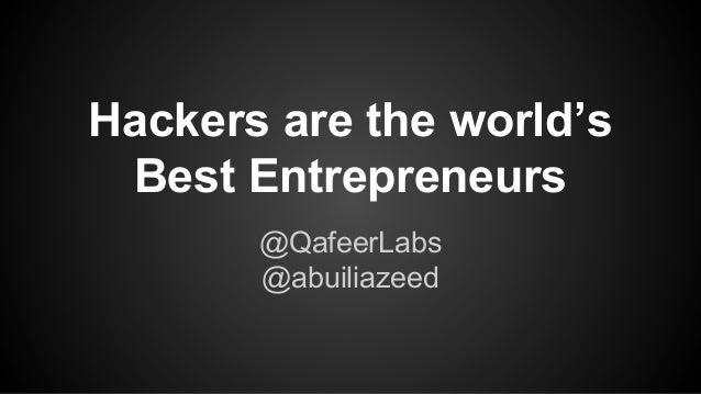 Hackers are the world's Best Entrepreneurs @QafeerLabs @abuiliazeed